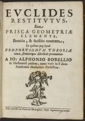 Euclides restitutus, siue, Prisca geometriae elementa, breuiùs, & faciliùs contexta : in quibus pr[a]ecipuè proportionum theoriae noua, firmiorique methodo promuntur / a Io. Alphonso Borellio Borelli, Giovanni Alfonso, 1608-1679.